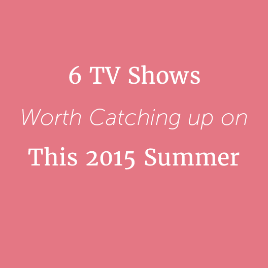 6 TV Shows Worth Catching up on This 2015 Summer